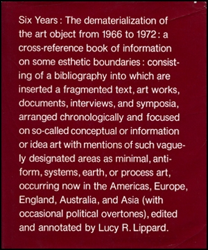 Six Years, The Dematerialization of the Art Object from 1966 to 1972 : A Cross-Reference Book of Information on Some Esthetic Boundaries ... / edited and annotated by Lucy R. Lippard.