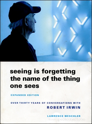 Seeing Is Forgetting the Name of the Thing One Sees, Expanded Edition : Over Thirty Years of Conversations with Robert Irwin