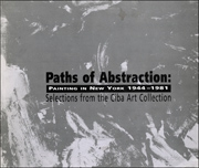 Paths of Abstraction : Painting in New York 1944 - 1981 : Selections from the Ciba Art Collection