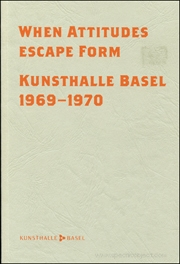 When Attitudes Escape Form : Kunsthalle Basel, 1969 - 1970