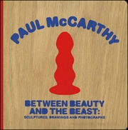 Paul McCarthy : Between Beauty and the Beast : Sculptures, Drawings and Photographs