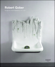 Robert Gober : Sculptures and Installations 1979 - 2007