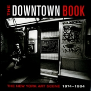 The Downtown Book : The New York Art Scene, 1974 - 1984