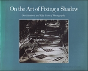 On the Art of Fixing a Shadow : One Hundred and Fifty Years of Photography
