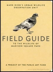 Mark Dion's Urban Wildlife Observation Unit : Field Guide to the Madison Wildlife of Madison Square Park