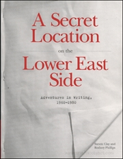 A Secret Location on the Lower East Side : Adventures in Writing, 1960 - 1980