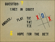 Question : / When in Doubt / Answer : Play Tic Tac Toe / & Hope for the Best
