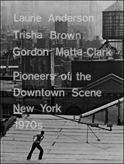 Laurie Anderson, Trisha Brown, Gordon Matta-Clark : Pioneers of the Downtown Scene, New York 1970s