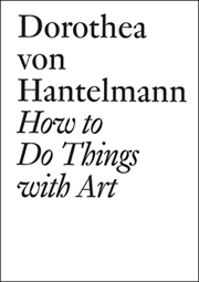 How to Do Things with Art : The Meanings of Art's Performativity