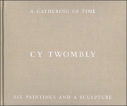 A Gathering of Time : Cy Twombly, Six Paintings and a Sculpture