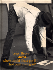 Joseph Beuys : Arena - where would I have got if I had been intelligent!