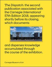 Dispatch: the second publication associated with Carnegie International, 57th Edition, 2018, appearing shortly before its closing, which documents and disperses knowledge accumulated through the course of the exhibition.