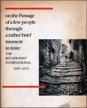 On the Passage of a Few People Through a Rather Brief Moment in Time : The Situationist International, 1957 - 1972